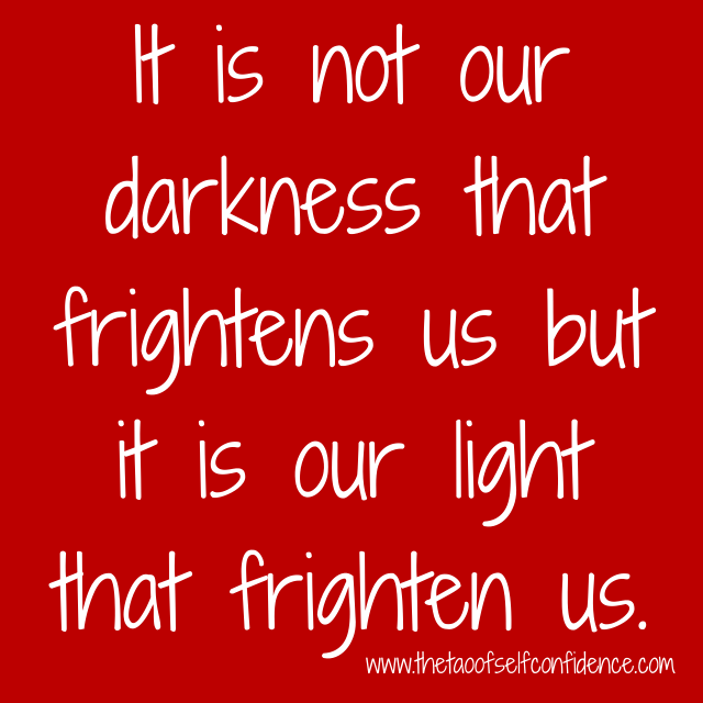 It is not our darkness that frightens us but it is our light that frighten us.