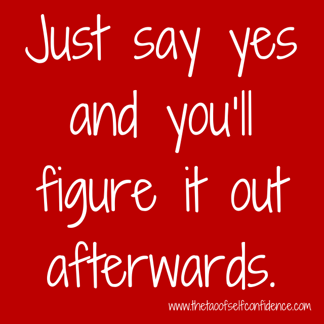 Just say yes and you'll figure it out afterwards.
