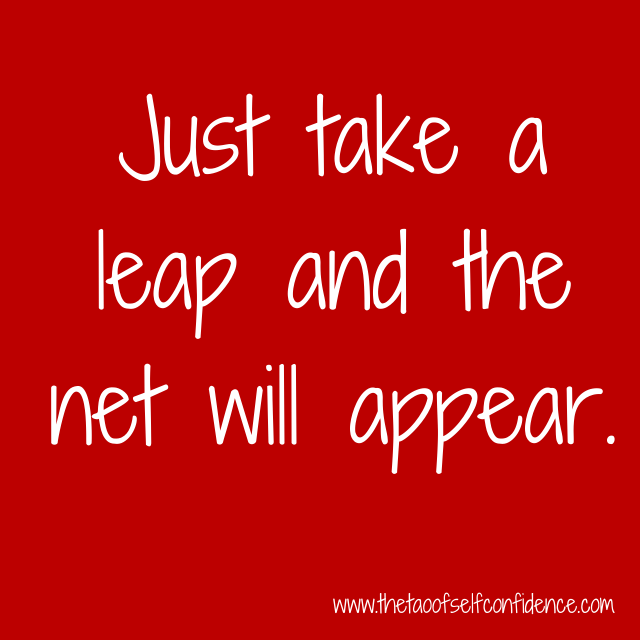 Just take a leap and the net will appear.