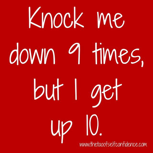 Knock me down 9 times, but I get up 10.