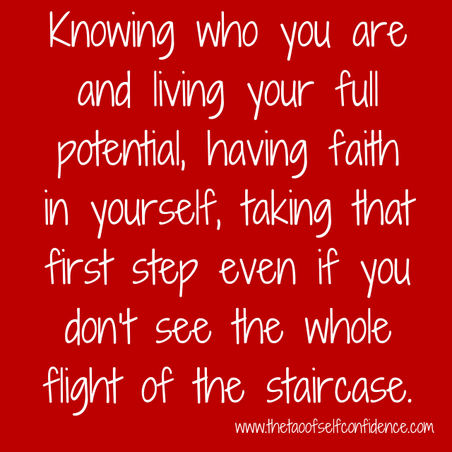 Knowing who you are and living your full potential, having faith in yourself, taking that first step even if you don't see the whole flight of the staircase.