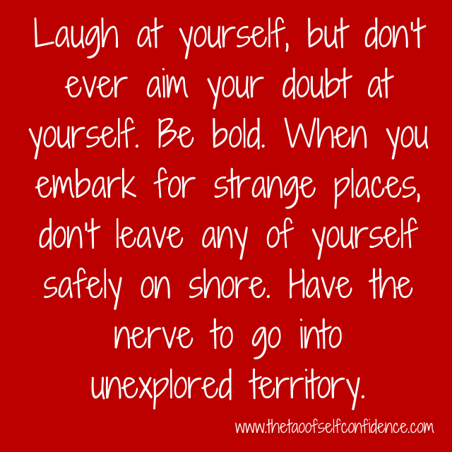 Laugh at yourself, but don't ever aim your doubt at yourself. Be bold. When you embark for strange places, don't leave any of yourself safely on shore. Have the nerve to go into unexplored territory.