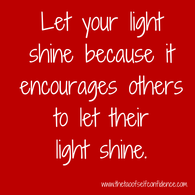Let your light shine because it encourages others to let their light shine.