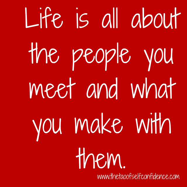Life is all about the people you meet and what you make with them.