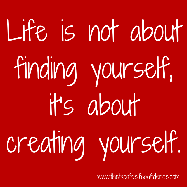 Life is not about finding yourself, it's about creating yourself.