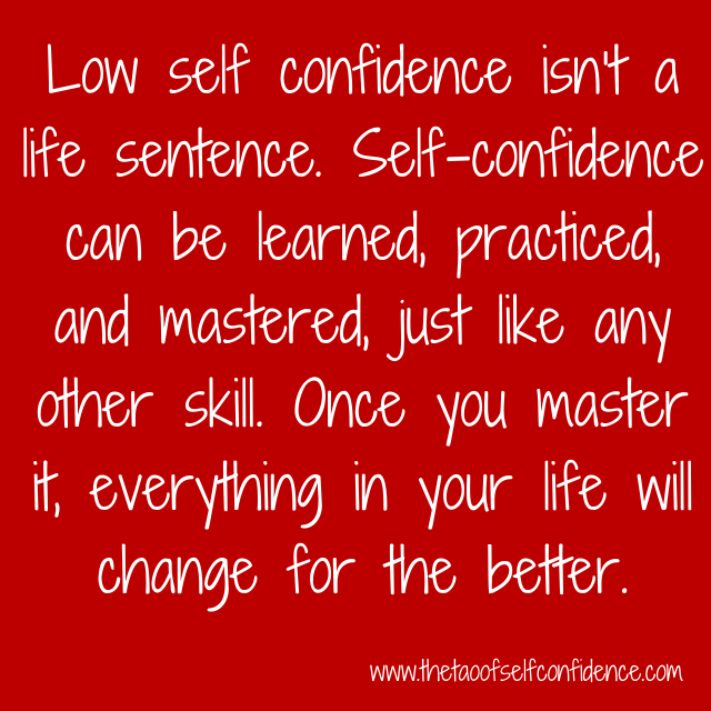 Low self confidence isn't a life sentence. Self-confidence can be learned, practiced, and mastered, just like any other skill. Once you master it, everything in your life will change for the better.