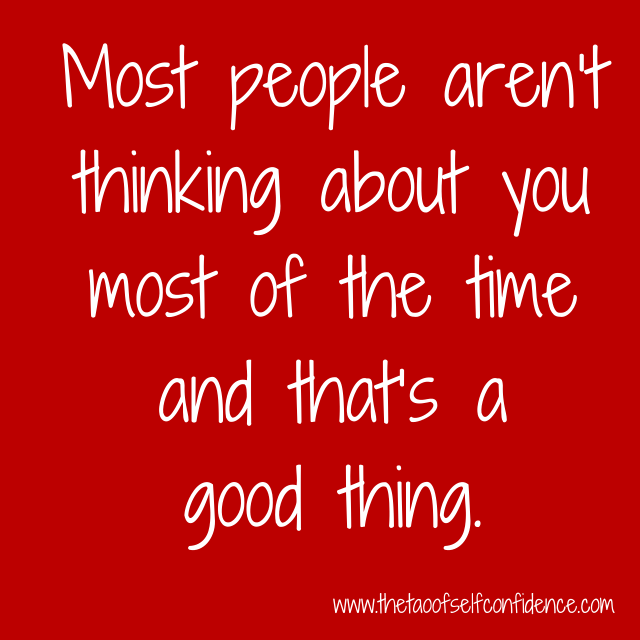 Most people aren't thinking about you most of the time and that's a good thing.