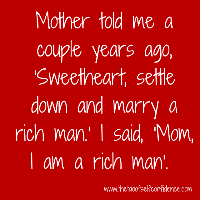 Mother told me a couple years ago, 'Sweetheart, settle down and marry a rich man.' I said, 'Mom, I am a rich man'.