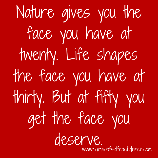 Nature gives you the face you have at twenty. Life shapes the face you have at thirty. But at fifty you get the face you deserve.