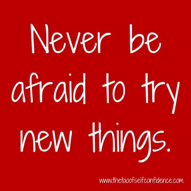 Never be afraid to try new things.