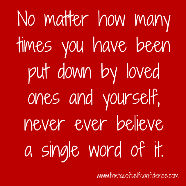 No matter how many times you have been put down by loved ones and yourself, never ever believe a single word of it.