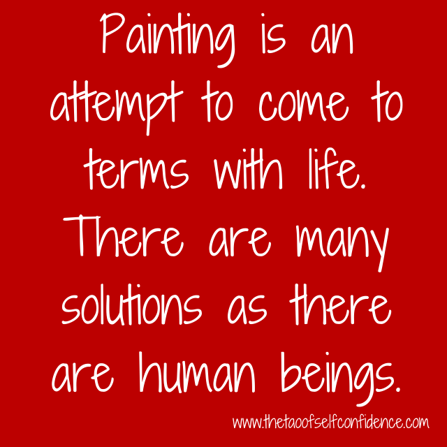 Painting is an attempt to come to terms with life. There are as many solutions as there are human beings.