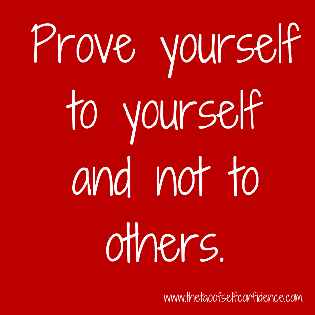 Prove yourself to yourself and not to others.
