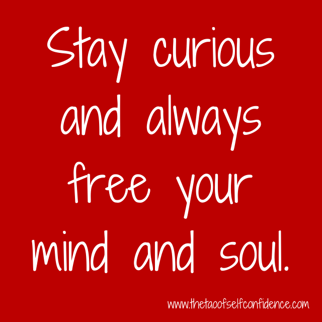 Stay curious and always free your mind and soul.