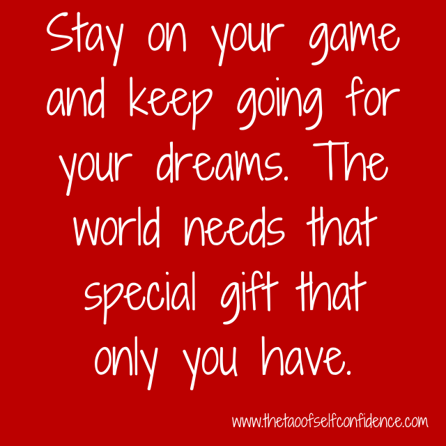 Stay on your game and keep going for your dreams. The world needs that special gift that only you have.