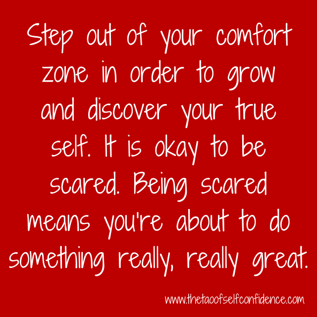 Step out of your comfort zone in order to grow and discover your true self. It is okay to be scared. Being scared means you're about to do something really, really great.