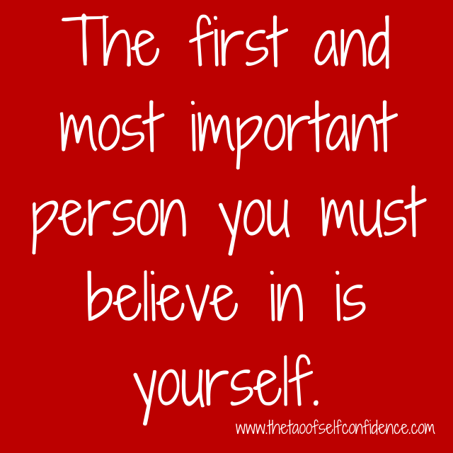 The first and most important person you must believe in is yourself.