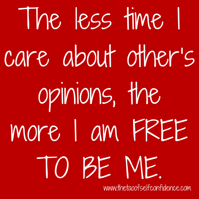 The less time I care about other's opinions, the more I am FREE TO BE ME.