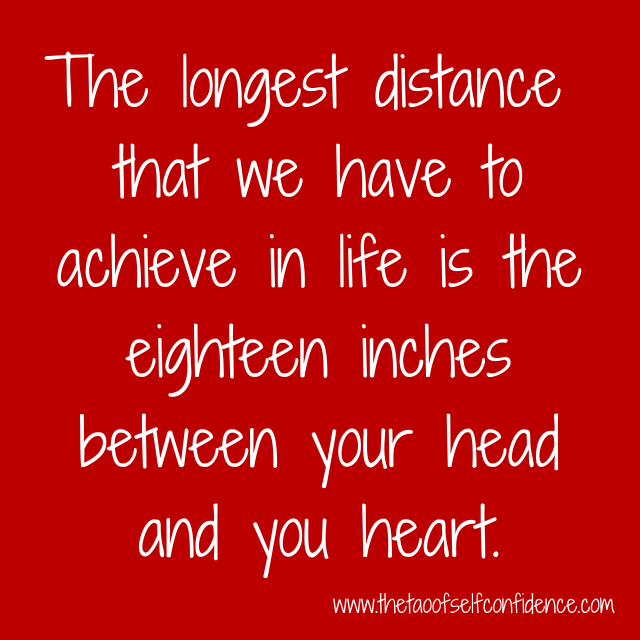 The longest distance that we have to achieve in life is the eighteen inches between your head and you heart.