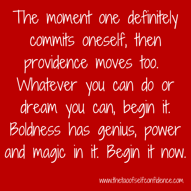 The moment one definitely commits oneself, then providence moves too. Whatever you can do or dream you can, begin it. Boldness has genius, power and magic in it. Begin it now.