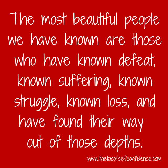 The most beautiful people we have known are those who have known defeat, known suffering,known struggle, known loss, and have found their way out of those depths.