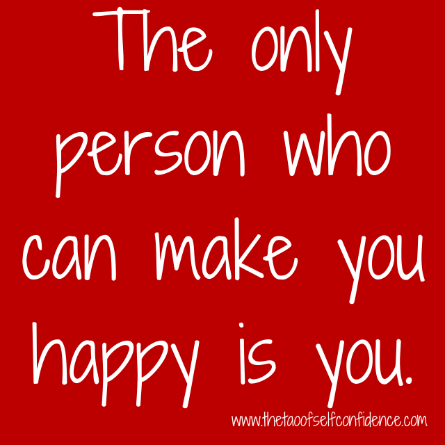 The only person who can make you happy is you.