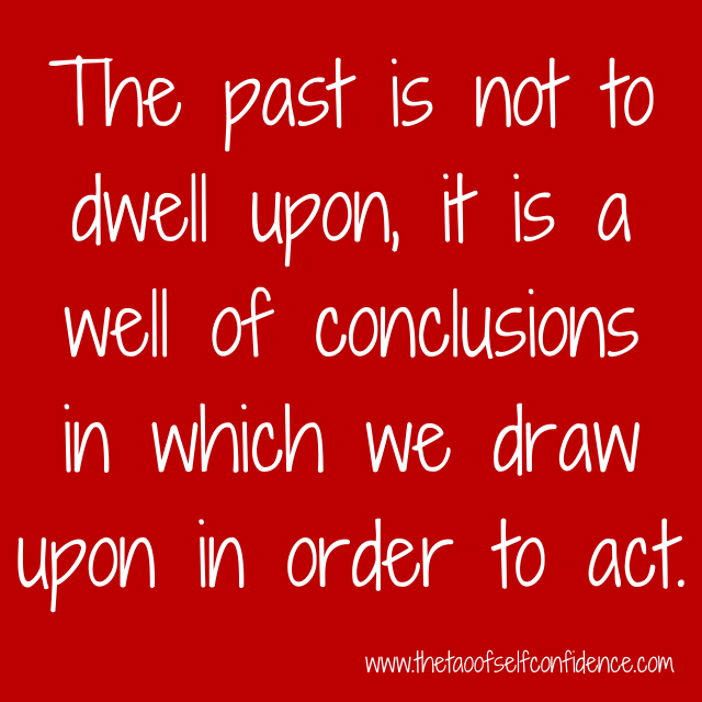 The past is not to dwell upon, it is a well of conclusions in which we draw upon in order to act.