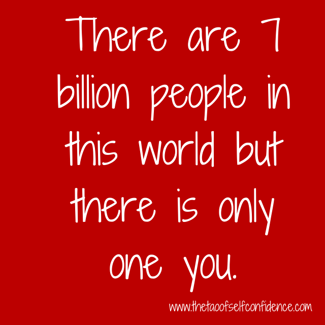 There are 7 billion people in this world but there is only one you.