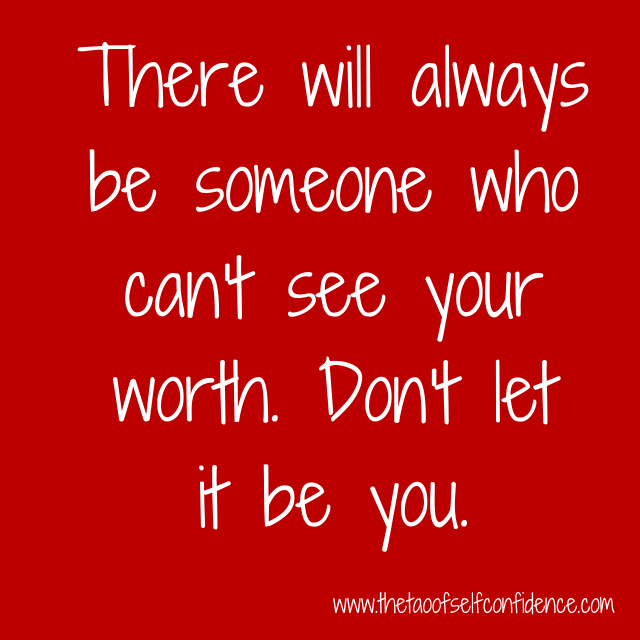 There will always be someone who can't see your worth. Don't let it be you.