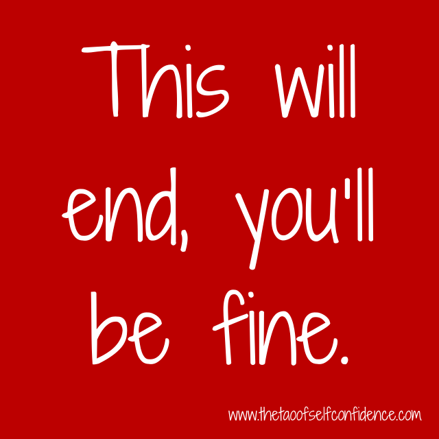 This will end, you'll be fine.