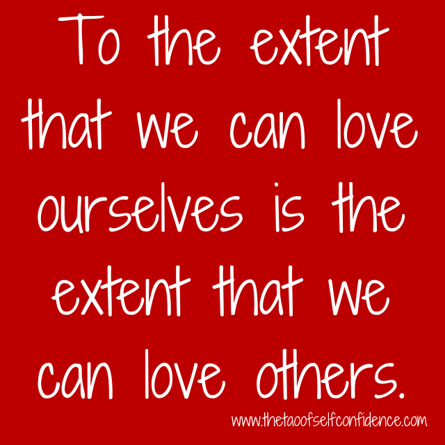 To the extent that we can love ourselves is the extent that we can love others.