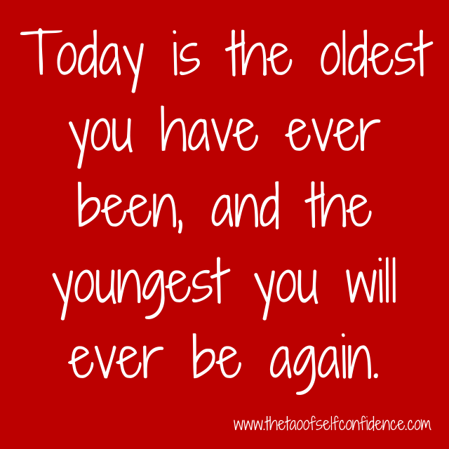 Today is the oldest you have ever been, and the youngest you will ever be again.