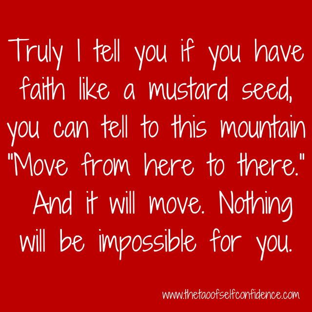 "Truly I tell you if you have faith like a mustard seed, you can tell to this mountain ""Move from here to there.""  And it will move. Nothing will be impossible for you."