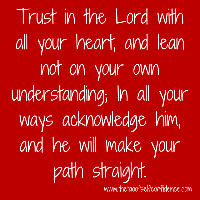 Trust in the Lord with all your heart, and lean not on your own understanding; In all your ways acknowledge him, and he will make your path straight.
