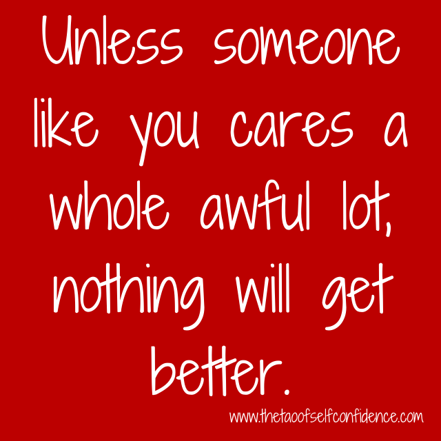 Unless someone like you cares a whole awful lot, nothing will get better.