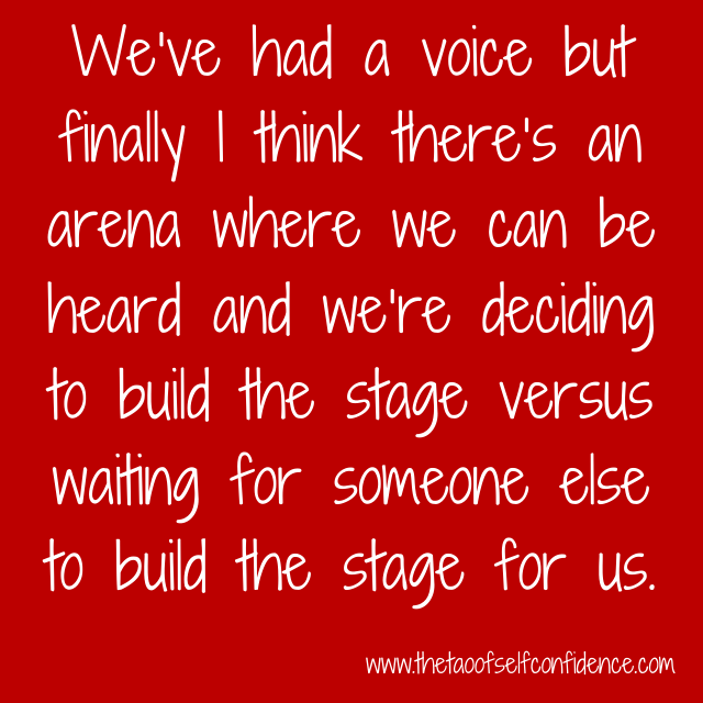 We've had a voice but finally I think there's an arena where we can be heard and we're deciding to build the stage versus waiting for someone else to build the stage for us.