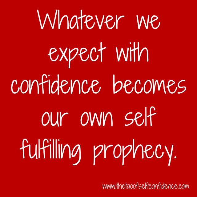 Whatever we expect with confidence becomes our own self fulfilling prophecy.