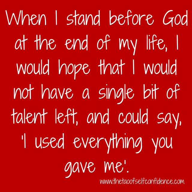 When I stand before God at the end of my life, I would hope that I would not have a single bit of talent left, and could say, 'I used everything you gave me'.