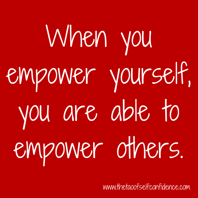 When you empower yourself, you are able to empower others.
