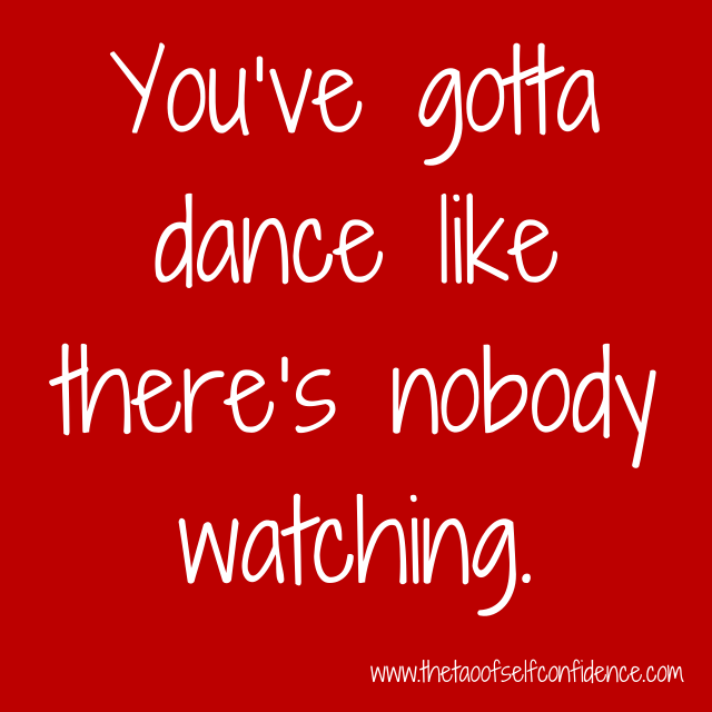 You've gotta dance like there's nobody watching.