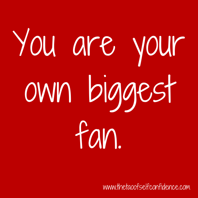 You are your own biggest fan.