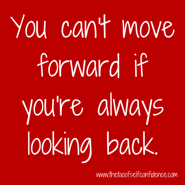 You can't move forward if you're always looking back