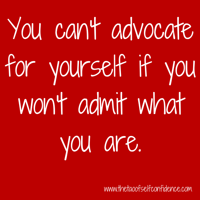 You can't advocate for yourself if you won't admit what you are.