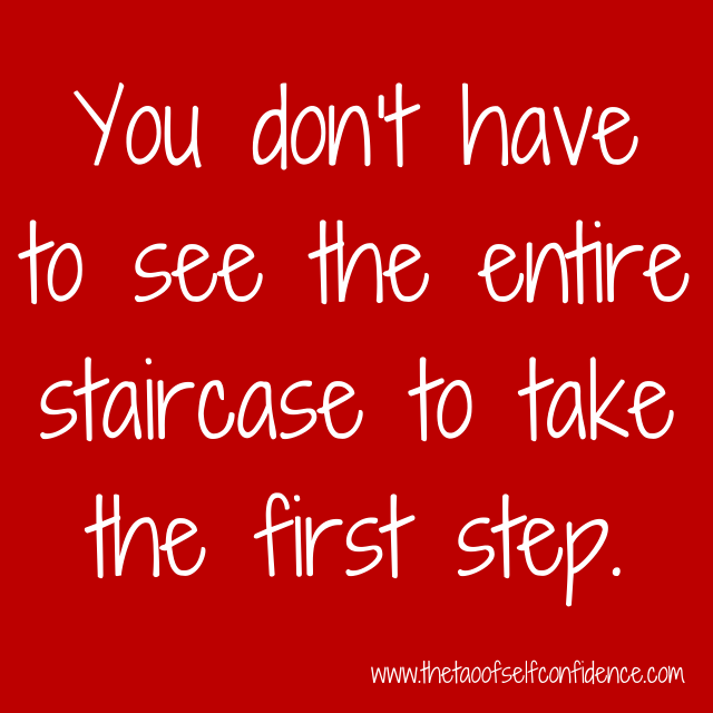 You don't have to see the entire staircase to take the first step.