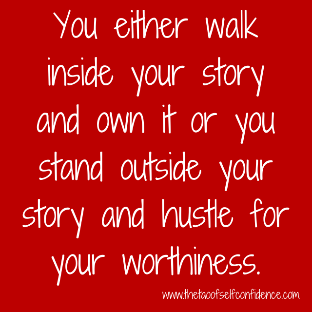 You either walk inside your story and own it or you stand outside your story and hustle for your worthiness.