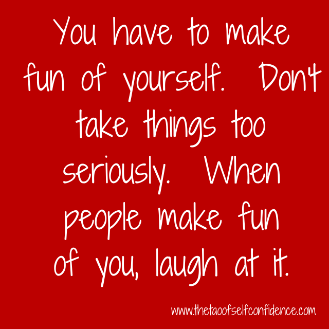 You have to make fun of yourself.  Don't take things too seriously.  When people make fun of you, laugh at it.