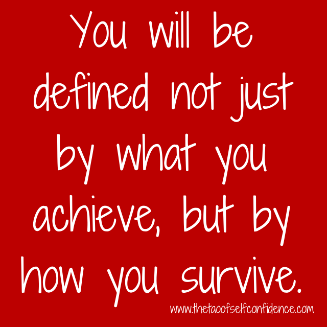 You will be defined not just by what you achieve, but by how you survive.
