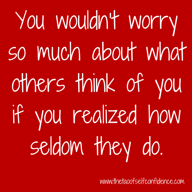 You wouldn't worry so much about what others think of you if you realized how seldom they do.