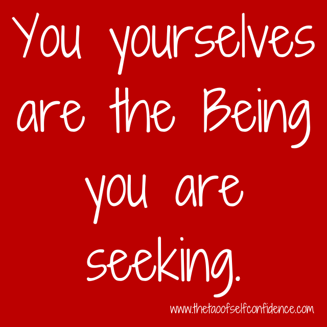 You yourselves are the Being you are seeking.