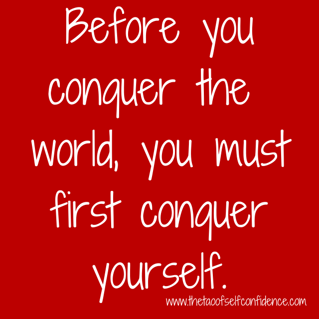 Before you conquer the world, you must first conquer yourself.